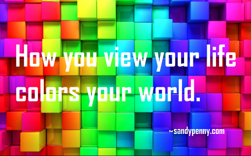 How you view your life colors your world. sandypenny.com